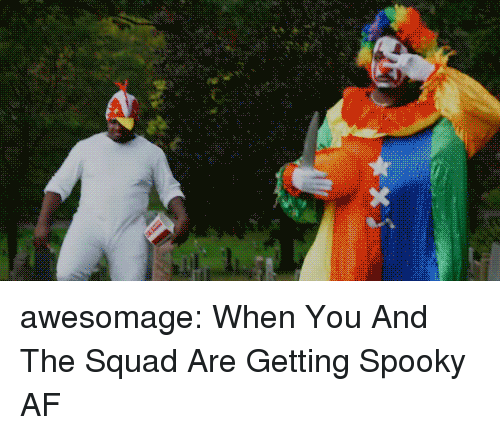 Af, Squad, and Tumblr: awesomage:  When You And The Squad Are Getting Spooky AF