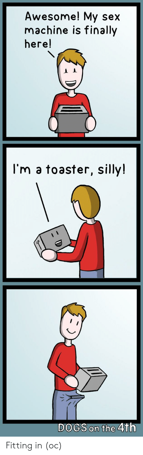 fitting: Awesome! My sex  machine is finally  here!  I'm a toaster, silly!  DOGS on the 4th Fitting in (oc)