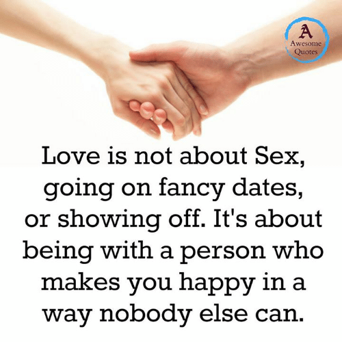 fanciness: Awesome  Quotes  Love is not about Sex,  going on fancy dates,  or showing off. It's about  being with a person who  makes you happy in a  way nobody else can