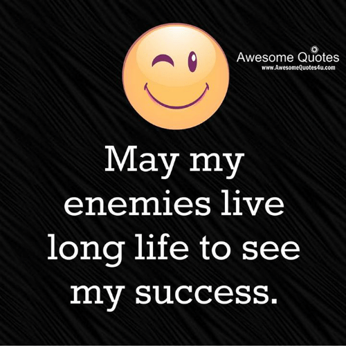 Living Longe: Awesome Quotes  www.AwesomeQuotes4u.com  May my  enemies live  long life to see  my success.