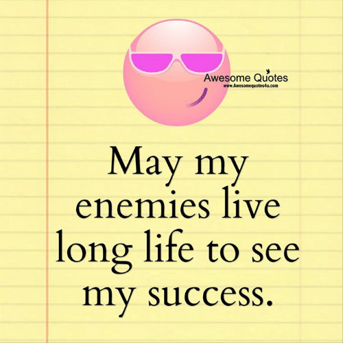Living Longe: Awesome Quotes  www.Awesomequotes4u.com  May my  enemies live  long life to see  my success