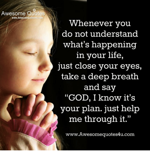 """Takes A Deep Breath: Awesome Quotes  www.AwesomeQuotes4u.com  Whenever vou  do not understand  what's happening  in your life,  just close your eyes,  take a deep breath  and say  """"GOD, I know it's  your plan. just help  me through it.""""  www.Awesomequotes4u.com  L 15"""