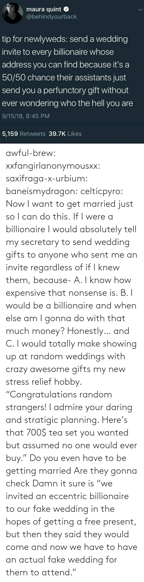 "relief: awful-brew:  xxfangirlanonymousxx:  saxifraga-x-urbium:  baneismydragon:  celticpyro: Now I want to get married just so I can do this.  If I were a billionaire I would absolutely tell my secretary to send wedding gifts to anyone who sent me an invite regardless of if I knew them, because- A. I know how expensive that nonsense is. B. I would be a billionaire and when else am I gonna do with that much money? Honestly… and C. I would totally make showing up at random weddings with crazy awesome gifts my new stress relief hobby. ""Congratulations random strangers! I admire your daring and stratigic planning. Here's that 700$ tea set you wanted but assumed no one would ever buy.""   Do you even have to be getting married Are they gonna check   Damn it sure is  ""we invited an eccentric billionaire to our fake wedding in the hopes of getting a free present, but then they said they would come and now we have to have an actual fake wedding for them to attend."""