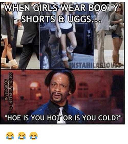 "Booty, Memes, and Ugg: AWHEN GIRLSS WEAR BOOTY  SHORTS & UGGS  INSTAHIL  ""HOE IS YOU HOTT OR IS YOU COLD?"" 😂 😂 😂"