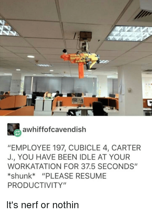 "Tumblr, Resume, and Been: awhiffofcavendish  ""EMPLOYEE 197, CUBICLE 4, CARTER  J., YOU HAVE BEEN IDLE AT YOUR  WORKATATION FOR 37.5 SECONDS""  *shunk""PLEASE RESUME  PRODUCTIVITY"""