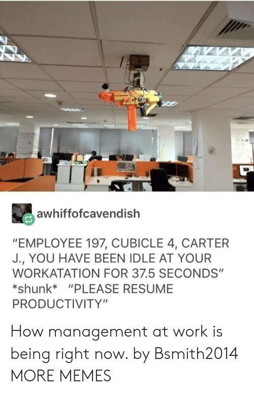 """Dank, Memes, and Target: awhiffofcavendish  """"EMPLOYEE 197, CUBICLE 4, CARTER  J., YOU HAVE BEEN IDLE AT YOUR  WORKATATION FOR 37.5 SECONDS""""  shunk*""""PLEASE RESUME  PRODUCTIVITY"""" How management at work is being right now. by Bsmith2014 MORE MEMES"""