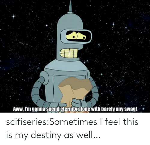 Eternity: Aww, I'm gonna spend eternity alone with barely any swag! scifiseries:Sometimes I feel this is my destiny as well…