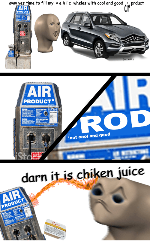 Darn It: aww yes  time to fill my vehic wheles with cool and good i prduct  AIR  PRODUCT  (sad vehic)  AIR  PRODUCT*  ROD  *not cool and good  darn it is chiken juice  AIR  PRODUCT