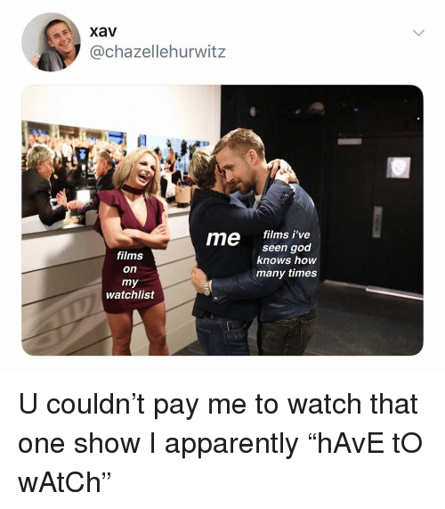 "Apparently, God, and How Many Times: aXavV  @chazellehurwitz  13  me films i've  films  on  seen god  knows how  many times  watchlist U couldn't pay me to watch that one show I apparently ""hAvE tO wAtCh"""