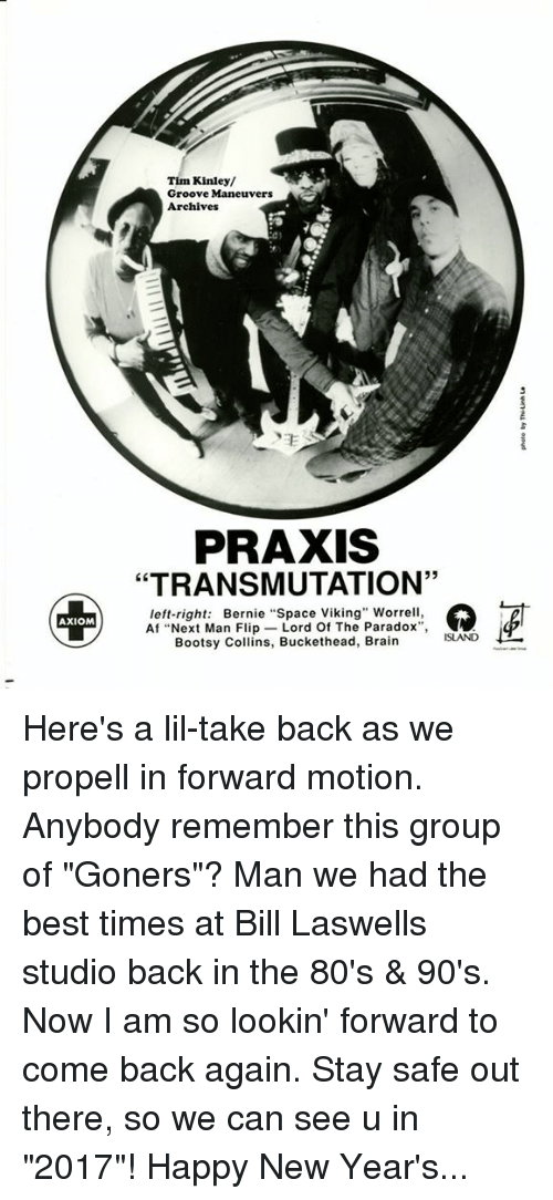 """Stay Safe Out There: AXIOM  Tim Kinley/  Groove Maneuvers  Archives  PRAXIS  """"TRANSMUTATION'  left-right  Bernie """"Space Viking"""" Worrell,  Af """"Next Man Flip  Lord Of The Paradox  Bootsy Collins, Buckethead, Brain Here's a lil-take back as we propell in forward motion. Anybody remember this group of """"Goners""""? Man we had the best times at Bill Laswells studio back in the 80's & 90's. Now I am so lookin' forward to come back again. Stay safe out there, so we can see u in """"2017""""! Happy New Year's..."""
