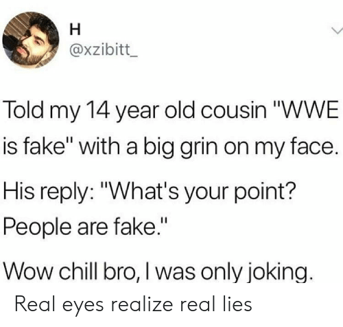 """Big Grin: axzibitt  Told my 14 year old cousin """"WWE  is fake"""" with a big grin on my face.  His reply: """"What's your point?  People are fake.""""  Wow chill bro, I was only joking. Real eyes realize real lies"""