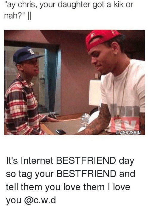 "Bestfriends Day: ""ay chris, your daughter got a kik or  nah?  Il  (a ASSVSSIN It's Internet BESTFRIEND day so tag your BESTFRIEND and tell them you love them I love you @c.w.d"