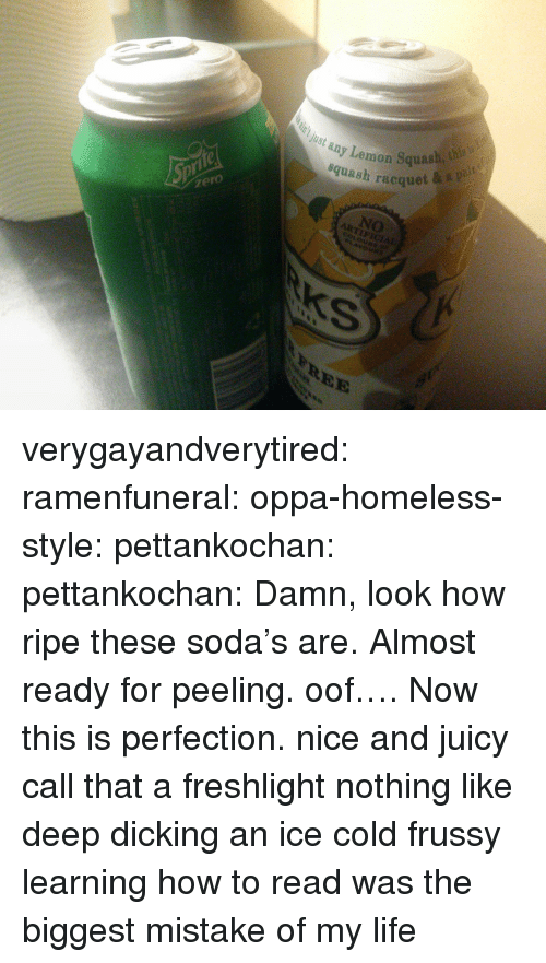 How To Read: ay Lemon Squash, h  squash racquet  Just any  zero  NO  tys  REE verygayandverytired: ramenfuneral:  oppa-homeless-style:  pettankochan:   pettankochan: Damn, look how ripe these soda's are. Almost ready for peeling. oof…. Now this is perfection. nice and juicy    call that a freshlight  nothing like deep dicking an ice cold frussy   learning how to read was the biggest mistake of my life