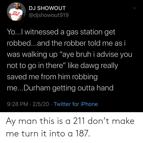 turn: Ay man this is a 211 don't make me turn it into a 187.