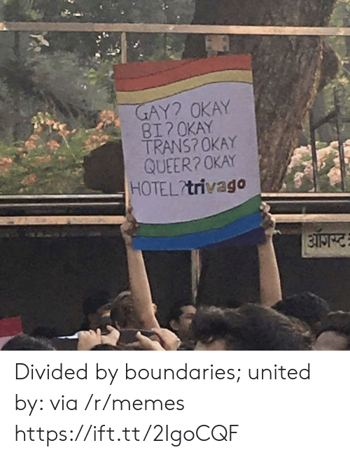 Divided By: AY? OKAY  BI?OKAY  TRANS? OKAY  QUEER20KAY  HOTEL trivago Divided by boundaries; united by: via /r/memes https://ift.tt/2IgoCQF