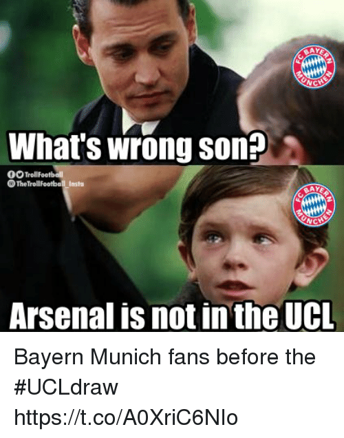 Arsenal, Memes, and Bayern: AY  What's wrong son?  The TrollFootball Insta  AY  Arsenal is not in the UCL Bayern Munich fans before the #UCLdraw https://t.co/A0XriC6NIo