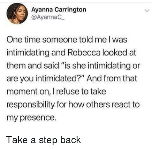 "Time, Responsibility, and Back: Ayanna Carrington  @AyannaC  One time someone told me I was  intimidating and Rebecca looked at  them and said ""is she intimidating or  are you intimidated?"" And from that  moment on, I refuse to take  responsibility for how others react to  my presence. Take a step back"