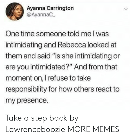 "Dank, Memes, and Target: Ayanna Carrington  @AyannaC  One time someone told me I was  intimidating and Rebecca looked at  them and said ""is she intimidating or  are you intimidated?"" And from that  moment on, I refuse to take  responsibility for how others react to  my presence. Take a step back by Lawrenceboozie MORE MEMES"
