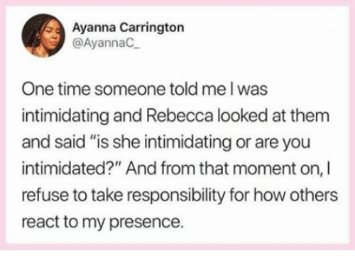 "Memes, Time, and Responsibility: Ayanna Carrington  @AyannaC  One time someone told me l was  intimidating and Rebecca looked at them  and said ""is she intimidating or are you  intimidated?"" And from that moment on, I  refuse to take responsibility for how others  react to my presence."