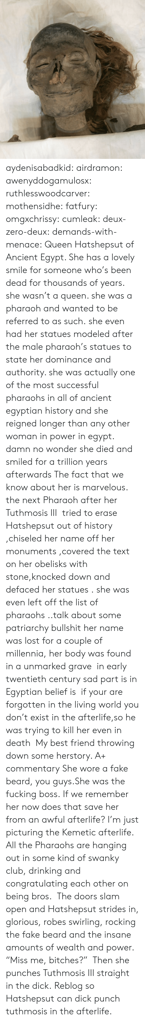 """Beard, Best Friend, and Club: aydenisabadkid:  airdramon:  awenyddogamulosx:  ruthlesswoodcarver:  mothensidhe:  fatfury:  omgxchrissy:  cumleak:  deux-zero-deux:  demands-with-menace:  Queen Hatshepsut of Ancient Egypt. She has a lovely smile for someone who's been dead for thousands of years.  she wasn't a queen. she was a pharaoh and wanted to be referred to as such.she even had her statues modeled after the male pharaoh's statues to state her dominance and authority. she was actually one of the most successful pharaohs in all of ancient egyptian history and she reigned longer than any other woman in power in egypt.  damn no wonder she died and smiled for a trillion years afterwards  The fact that we know about her is marvelous. the next Pharaoh after her Tuthmosis III tried to erase Hatshepsut out of history ,chiseled her name off her monuments ,covered the text on her obelisks with stone,knocked down and defaced her statues . she was even left off the list of pharaohs ..talk about some patriarchy bullshit her name was lost for a couple of millennia, her body was found in a unmarked grave in early twentieth century sad part is in Egyptian belief is if your are forgotten in the living world you don't exist in the afterlife,so he was trying to kill her even in death  My best friend throwing down some herstory. A+ commentary  She wore a fake beard, you guys.She was the fucking boss.  If we remember her now does that save her from an awful afterlife?  I'm just picturing the Kemetic afterlife. All the Pharaohs are hanging out in some kind of swanky club, drinking and congratulating each other on being bros. The doors slam open and Hatshepsut strides in, glorious, robes swirling, rocking the fake beard and the insane amounts of wealth and power. """"Miss me, bitches?""""  Then she punches Tuthmosis III straight in the dick.   Reblog so Hatshepsut can dick punch tuthmosis in the afterlife."""