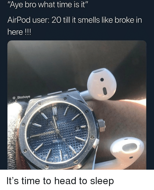 """Funny, Head, and Time: Aye bro what time is it""""  AirPod user: 20 till it smells like broke in  here !!!  @_Blockaye  GUET  AU It's time to head to sleep"""