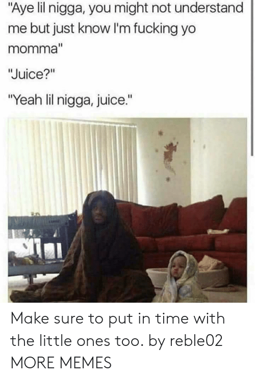 """Lil Nigga: """"Aye lil nigga, you might not understand  me but just know I'm fucking yo  momma  Juice?""""  """"Yeah lil nigga, juice."""" Make sure to put in time with the little ones too. by reble02 MORE MEMES"""