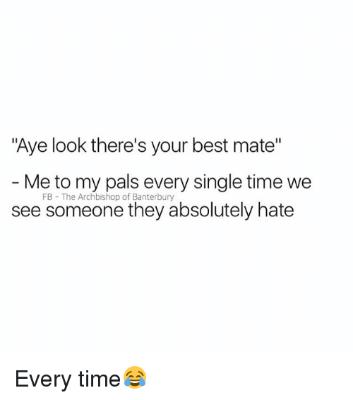"""Ayee: """"Aye look there's your best mate""""  - Me to my pals every single time we  see someone they absolutely hate  FB The Archbishop of Banterbury Every time😂"""