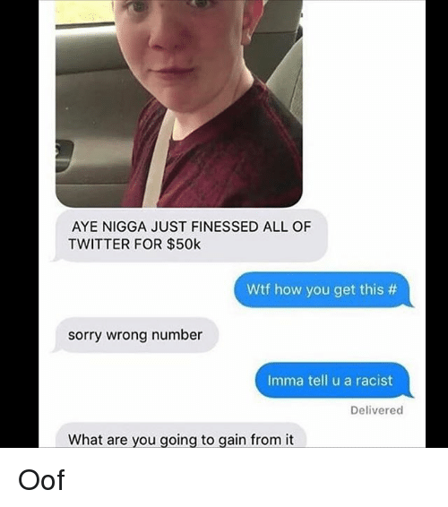 Finessed: AYE NIGGA JUST FINESSED ALL OF  TWITTER FOR $50k  Wtf how you get this #  sorry wrong number  Imma tell u a racist  Delivered  What are vou going to gain from it Oof