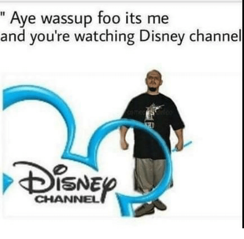 """Disney, Disney Channel, and Dank Memes: """" Aye wassup foo its me  and you're watching Disney channel  ISNE  CHANNEL"""
