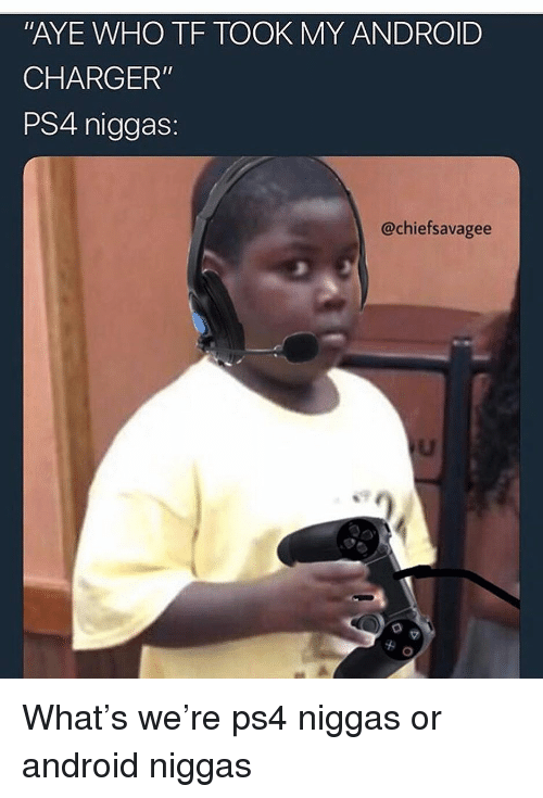 "Android, Funny, and Ps4: AYE WHO TF TOOK MY ANDROID  CHARGER""  PS4 niggas:  @chiefsavagee What's we're ps4 niggas or android niggas"