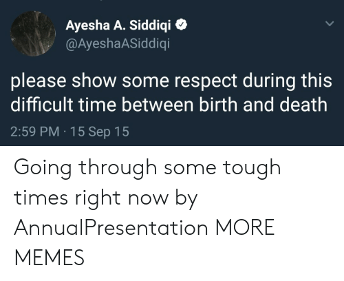 Dank, Memes, and Respect: Ayesha A. Siddiqi  @AyeshaASiddiqi  please show some respect during this  difficult time between birth and death  2:59 PM 15 Sep 15 Going through some tough times right now by AnnualPresentation MORE MEMES