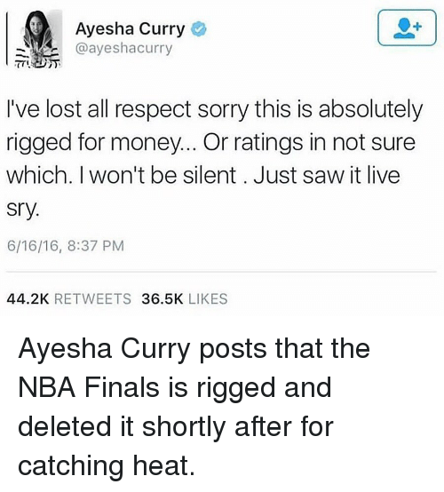 Ayesha Curry: Ayesha Curry  @ayeshaa curry  I've lost all respect sorry this is absolutely  rigged for money... Or ratings in not sure  which. I won't be silent. Just saw it live  Sry.  6/16/16, 8:37 PM  44.2K  RETWEETS  36.5K  LIKES Ayesha Curry posts that the NBA Finals is rigged and deleted it shortly after for catching heat.