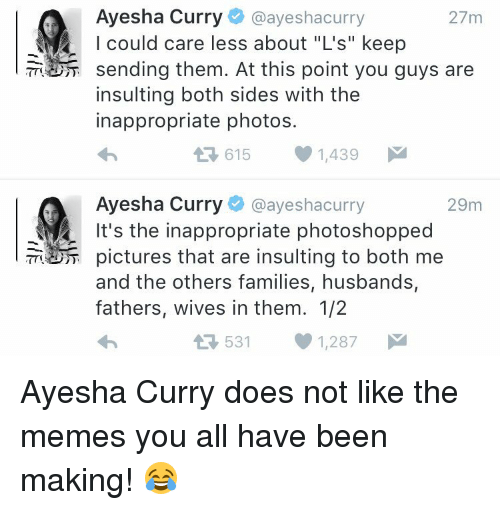 """Ayesha Curry: Ayesha Curry  @ayeshacurry  27m  I could care less about """"L's"""" keep  sending them. At this point you guys are  insulting both sides with the  inappropriate photos.  615 1,439  M  L Ayesha Curry  @ayesha curry  29m  It's the inappropriate photoshopped  pictures that are insulting to both me  and the others families, husbands,  fathers, wives in them. 1/2  531 1,287  M  t Ayesha Curry does not like the memes you all have been making! 😂"""