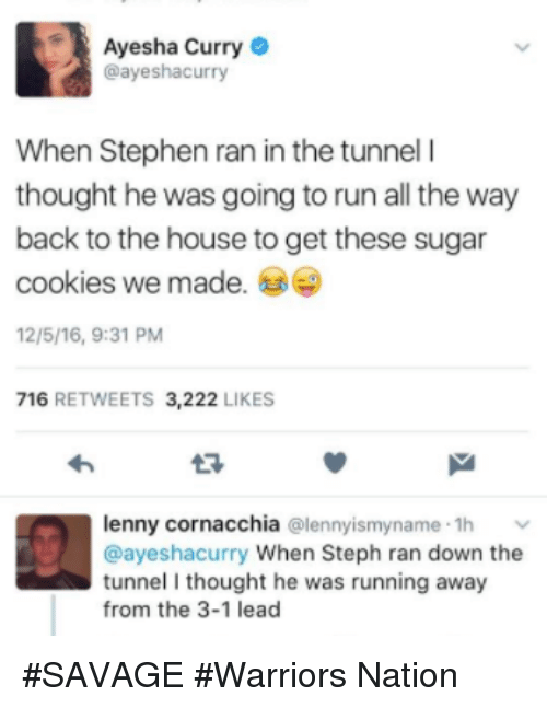 Ayesha Curry: Ayesha Curry  @ayeshacurry  When Stephen ran in the tunnel l  thought he was going to run all the way  back to the house to get these sugar  cookies we made.  12/5/16, 9:31 PM  716  RETWEETS 3,222  LIKES  lenny cornacchia  (alennyismyname .1h v  @ayeshacurry When Steph ran down the  tunnel I thought he was running away  from the 3-1 lead #SAVAGE #Warriors Nation