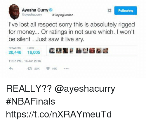 Ayesha Curry: Ayesha Curry  @ayeshacury @CryingJordan  Following  I've lost all respect sorry this is absolutely rigged  for money... Or ratings in not sure which. I won't  be silent. Just saw it live sry.  RETWEETS  LIKES  2靄黯g馝辯 1龆鹵  20,446 16,005  11:37 PM- 16 Jun 2016  20K  16K REALLY?? @ayeshacurry #NBAFinals https://t.co/nXRAYmeuTd