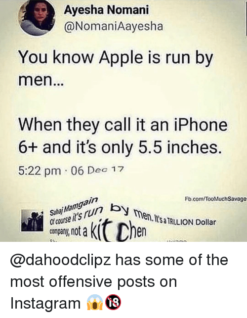 Apple, Instagram, and Iphone: Ayesha Nomani  @NomaniAayesha  You know Apple is run by  men  When they call it an iPhone  6+ and it's only 5.5 inches.  5:22 pm 06 Dec 17  Fb.com TooMuchSavago  SahajMamgain  khn  course its run by  en. I'sa TRILLION Dollar  ny, not a @dahoodclipz has some of the most offensive posts on Instagram 😱🔞