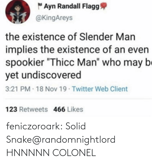 "existence: "" Ayn Randall Flagg  @KingAreys  the existence of Slender Man  implies the existence of an even  spookier ""Thicc Man"" who may be  yet undiscovered  3:21 PM - 18 Nov 19 Twitter Web Client  123 Retweets 466 Likes feniczoroark:  Solid Snake@randomnightlord    HNNNNN COLONEL"