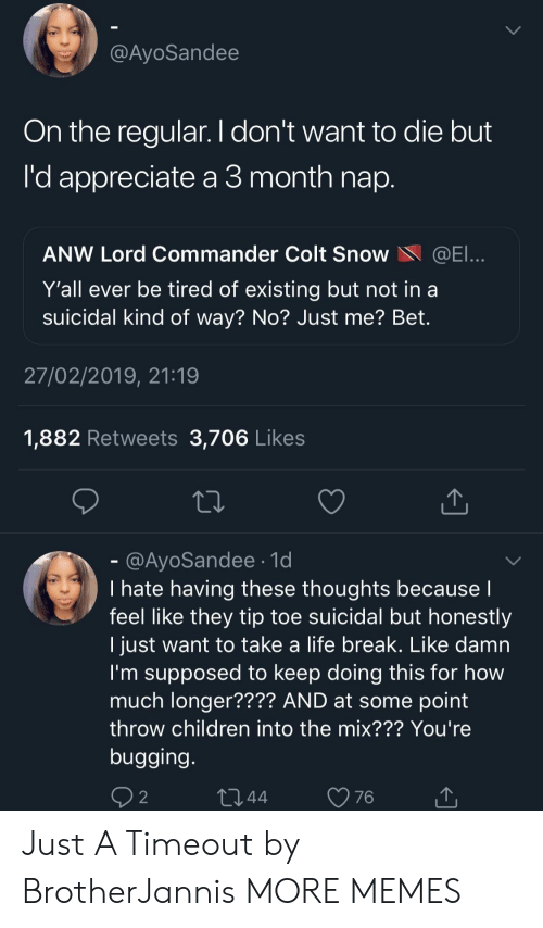 Children, Dank, and Life: @AyoSandee  On the regular. I don't want to die but  'd appreciate a 3 month nap  ANW Lord Commander Colt SnoWE  Y'all ever be tired of existing but not in a  suicidal kind of way? No? Just me? Bet.  27/02/2019, 21:19  1,882 Retweets 3,706 Likes  @AyoSandee.1d  I hate having these thoughts because  feel like they tip toe suicidal but honestly  I just want to take a life break. Like damn  I'm supposed to keep doing this for how  much longer???? AND at some point  throw children into the mix??? You're  bugging  2 Just A Timeout by BrotherJannis MORE MEMES