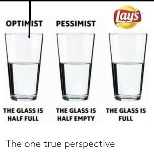 One True: ay's  OPTIMIST  PESSIMIST  THE GLASS IS  THE GLASS ISTHE GLASS IS  HALF FULL  HALF EMPTY  FULL The one true perspective