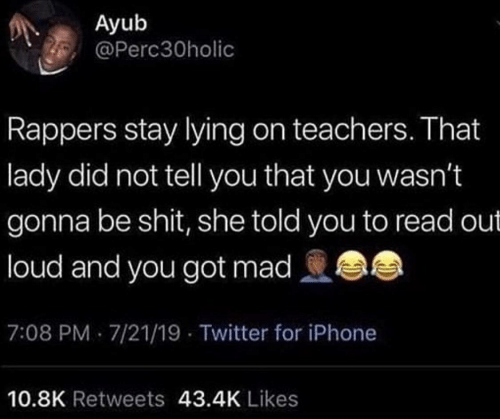 Iphone, Twitter, and Mad: Ayub  @Perc30holic  Rappers stay lying on teachers. That  lady did not tell you that you wasn't  gonna be shit, she told you to read out  loud and you got mad  7:08 PM 7/21/19 - Twitter for iPhone  10.8K Retweets 43.4K Likes