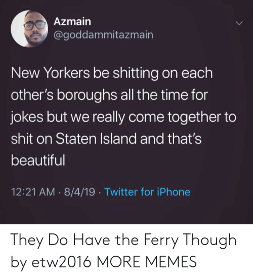 come together: Azmain  @goddammitazmain  New Yorkers be shitting on each  other's boroughs all the time for  jokes but we really come together to  shit on Staten Island and that's  beautiful  12:21 AM 8/4/19 Twitter for iPhone They Do Have the Ferry Though by etw2016 MORE MEMES