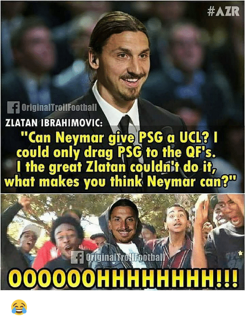 "ibrahimovic:  #AZR  fOriginalTroilFootball  ZLATAN IBRAHIMOVIC:  ""Can Neymar give PSG a UCL?I  could only drag PSG to the QF's.  l the great Zlatan couldnit do it,  what makes you think Neymar can?""  originalTrotlFootball  000000HHHHHHHH!H 😂"