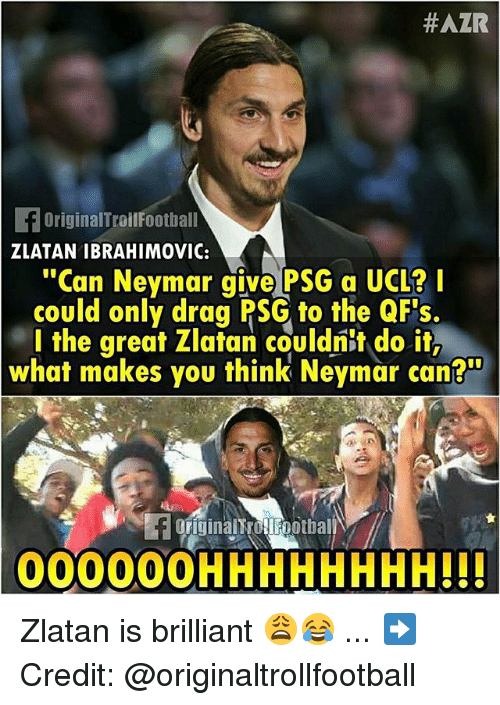 """Zlatan Ibrahimovic:  #AZR  OriginalTroilFootball  ZLATAN IBRAHIMOVIC:  """"Can Neymar give PSG a UCL?I  could only drag PSG to the QF's  l the great Zlatan couldnit do it,  what makes you think Neymar can?""""  FOFiginalt ollFootbal  00000OHHHHHHHH!!! Zlatan is brilliant 😩😂 ... ➡️Credit: @originaltrollfootball"""
