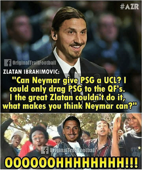 "ibrahimovic:  #AZR  OriginalTroilFoothall  ZLATAN IBRAHIMOVIC:  ""Can Neymar give PSG a UCL?  could only drag PSG to the QFs.  l the great Zlatan couldnit do it,  what makes you think Neymar can?  00000OHHHHHHHH!!"