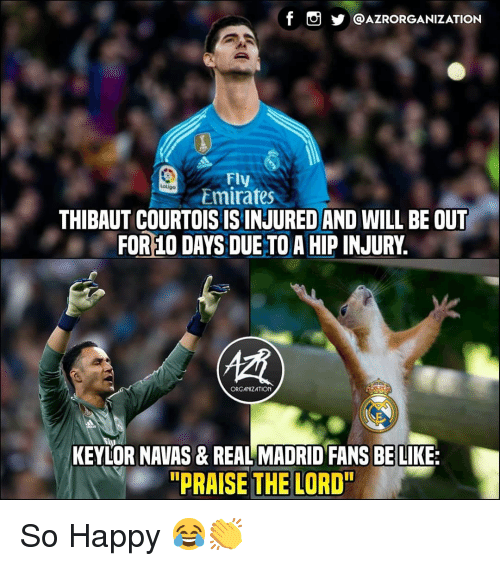 """Be Like, Memes, and Real Madrid: @AZRORGANIZATION  Fly  Emirates  atiga  THIBAUT COURTOISISINJURED AND WILL BE OUT  FOR 10 DAYS DUE TO A HIP INJURY.  (慣  ORGANIZATION  KEYLOR NAVAS& REAL MADRID FANS BE LIKE:  """"PRAISE THE LORD"""" So Happy 😂👏"""