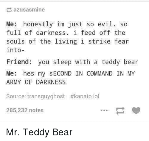 Lol, Army, and Bear: azusasmine  Me: honestly im just so evil. so  full of darkness. i feed off the  souls of the living i strike fear  into-  Friend you sleep with a teddy bear  Me: hes my SECOND IN COMMAND IN MY  ARMY OF DARKNESS  Source: transguyghost #kanato lol  285,232 notes Mr. Teddy Bear