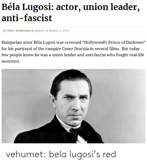 "Anti: Béla Lugosi: actor, union leader,  anti-fascist  By Mike Kuhlenbeck posted on March 5, 2019  Hungarian actor Béla Lugosi was crowned ""Hollywood's Prince of Darkness""  for his portrayal of the vampire Count Dracula in several films. But today  few people know he was a union leader and anti-fascist who fought real-life  monsters. vehumet:  bela lugosi's red"
