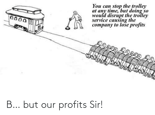Profits: B… but our profits Sir!