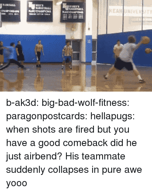 Good Comeback: b-ak3d: big-bad-wolf-fitness:  paragonpostcards:  hellapugs:  when shots are fired but you have a good comeback  did he just airbend?  His teammate suddenly collapses in pure awe  yooo