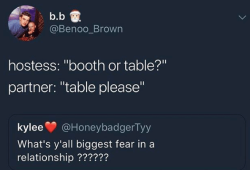 "Fear, In a Relationship, and B. B.: b.b  @Benoo_Brown  hostess: ""booth or table?'""  partner: ""table please""  kylee@HoneybadgerTy  What's y'all biggest fear in a  relationship ??????"